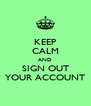 KEEP CALM AND SIGN OUT YOUR ACCOUNT - Personalised Poster A4 size