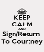 KEEP CALM AND Sign/Return  To Courtney - Personalised Poster A4 size