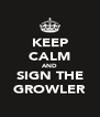 KEEP CALM AND SIGN THE GROWLER - Personalised Poster A4 size