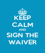KEEP CALM AND SIGN THE WAIVER - Personalised Poster A4 size