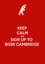 KEEP CALM AND SIGN UP TO  BGSR CAMBRIDGE - Personalised Poster A4 size