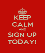 KEEP CALM AND SIGN UP TODAY! - Personalised Poster A4 size