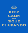 KEEP CALM AND SIGUE CHUPANDO - Personalised Poster A4 size