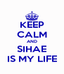 KEEP CALM AND SIHAE IS MY LIFE - Personalised Poster A4 size
