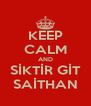 KEEP CALM AND SİKTİR GİT SAİTHAN - Personalised Poster A4 size