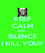 KEEP CALM AND... SILENCE I KILL YOU!! - Personalised Poster A4 size