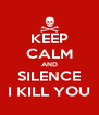 KEEP CALM AND SILENCE I KILL YOU - Personalised Poster A4 size
