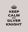 KEEP CALM AND SILVER KNIGHT - Personalised Poster A4 size