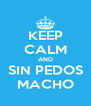 KEEP CALM AND SIN PEDOS MACHO - Personalised Poster A4 size