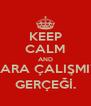 KEEP CALM AND SINAVLARA ÇALIŞMIYORUM GERÇEĞİ. - Personalised Poster A4 size