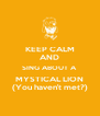 KEEP CALM AND SING ABOUT A  MYSTICAL LION (You haven't met?) - Personalised Poster A4 size