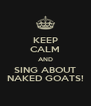 KEEP CALM AND SING ABOUT NAKED GOATS! - Personalised Poster A4 size