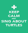 KEEP CALM AND SING ABOUT TURTLES - Personalised Poster A4 size