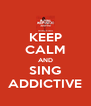 KEEP CALM AND SING ADDICTIVE - Personalised Poster A4 size