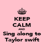 KEEP CALM AND Sing along to Taylor swift - Personalised Poster A4 size