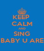 KEEP  CALM AND SING BABY U ARE - Personalised Poster A4 size