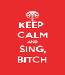 KEEP  CALM AND SING, BITCH - Personalised Poster A4 size