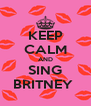 KEEP CALM AND SING BRITNEY  - Personalised Poster A4 size