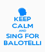 KEEP CALM AND SING FOR BALOTELLI - Personalised Poster A4 size
