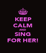KEEP CALM AND SING FOR HER! - Personalised Poster A4 size