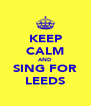 KEEP CALM AND SING FOR LEEDS - Personalised Poster A4 size