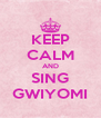 KEEP CALM AND SING GWIYOMI - Personalised Poster A4 size