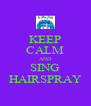 KEEP CALM AND SING HAIRSPRAY - Personalised Poster A4 size