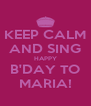 KEEP CALM AND SING HAPPY B'DAY TO MARIA! - Personalised Poster A4 size
