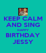 KEEP CALM AND SING HAPPY BIRTHDAY JESSY - Personalised Poster A4 size