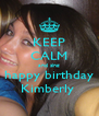 KEEP CALM and sing happy birthday Kimberly  - Personalised Poster A4 size