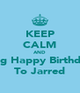 KEEP CALM AND Sing Happy Birthday To Jarred - Personalised Poster A4 size