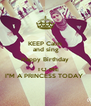"""KEEP Calm  and sing Happy Birthday    TO ME I""""M A PRINCESS TODAY  - Personalised Poster A4 size"""