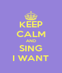 KEEP CALM AND SING I WANT - Personalised Poster A4 size