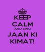 KEEP CALM AND SING JAAN KI KIMAT! - Personalised Poster A4 size