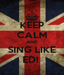 KEEP CALM AND SING LIKE ED!  - Personalised Poster A4 size