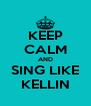 KEEP CALM AND SING LIKE KELLIN - Personalised Poster A4 size