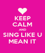 KEEP CALM AND SING LIKE U MEAN IT - Personalised Poster A4 size