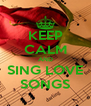 KEEP CALM AND SING LOVE SONGS - Personalised Poster A4 size