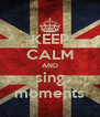 KEEP CALM AND sing moments - Personalised Poster A4 size