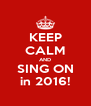 KEEP CALM AND SING ON in 2016! - Personalised Poster A4 size
