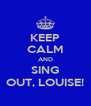 KEEP CALM AND SING OUT, LOUISE! - Personalised Poster A4 size