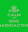 KEEP CALM AND SING RADIOACTIVE - Personalised Poster A4 size