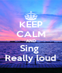 KEEP CALM AND Sing  Really loud - Personalised Poster A4 size