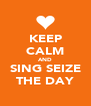 KEEP CALM AND SING SEIZE THE DAY - Personalised Poster A4 size