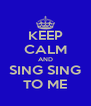 KEEP CALM AND SING SING TO ME - Personalised Poster A4 size