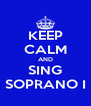 KEEP CALM AND SING SOPRANO I - Personalised Poster A4 size