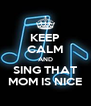 KEEP CALM AND SING THAT MOM IS NICE - Personalised Poster A4 size