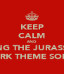 KEEP CALM AND SING THE JURASSIC PARK THEME SONG - Personalised Poster A4 size