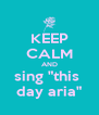 """KEEP CALM AND sing """"this  day aria"""" - Personalised Poster A4 size"""