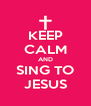 KEEP CALM AND SING TO JESUS - Personalised Poster A4 size